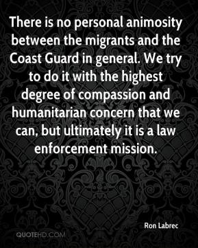 Ron Labrec  - There is no personal animosity between the migrants and the Coast Guard in general. We try to do it with the highest degree of compassion and humanitarian concern that we can, but ultimately it is a law enforcement mission.