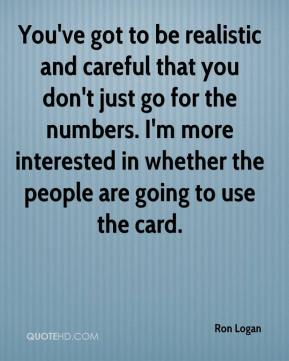 Ron Logan  - You've got to be realistic and careful that you don't just go for the numbers. I'm more interested in whether the people are going to use the card.