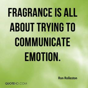 Ron Rolleston  - Fragrance is all about trying to communicate emotion.
