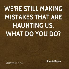 Ronnie Reyes  - We're still making mistakes that are haunting us. What do you do?