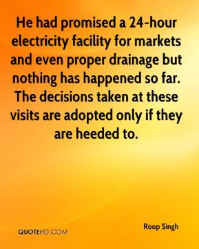 Roop Singh  - He had promised a 24-hour electricity facility for markets and even proper drainage but nothing has happened so far. The decisions taken at these visits are adopted only if they are heeded to.