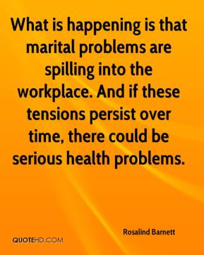 What is happening is that marital problems are spilling into the workplace. And if these tensions persist over time, there could be serious health problems.