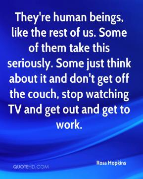 Ross Hopkins  - They're human beings, like the rest of us. Some of them take this seriously. Some just think about it and don't get off the couch, stop watching TV and get out and get to work.