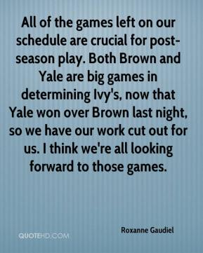 Roxanne Gaudiel  - All of the games left on our schedule are crucial for post-season play. Both Brown and Yale are big games in determining Ivy's, now that Yale won over Brown last night, so we have our work cut out for us. I think we're all looking forward to those games.