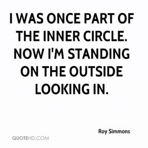 Roy Simmons  - I was once part of the inner circle. Now I'm standing on the outside looking in.