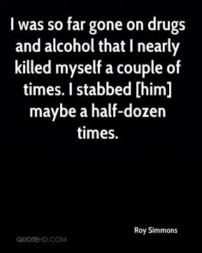 Roy Simmons  - I was so far gone on drugs and alcohol that I nearly killed myself a couple of times. I stabbed [him] maybe a half-dozen times.