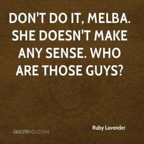 Don't do it, Melba. She doesn't make any sense. Who are those guys?