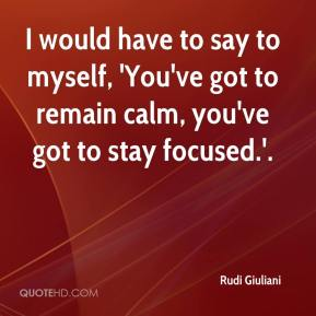 Rudi Giuliani  - I would have to say to myself, 'You've got to remain calm, you've got to stay focused.'.