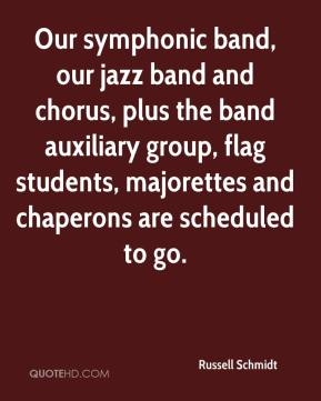 Russell Schmidt  - Our symphonic band, our jazz band and chorus, plus the band auxiliary group, flag students, majorettes and chaperons are scheduled to go.