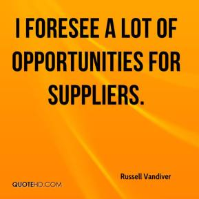 Russell Vandiver  - I foresee a lot of opportunities for suppliers.