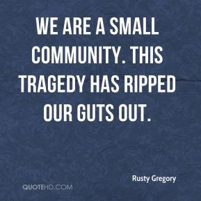 Rusty Gregory  - We are a small community. This tragedy has ripped our guts out.