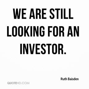 Ruth Baisden  - We are still looking for an investor.