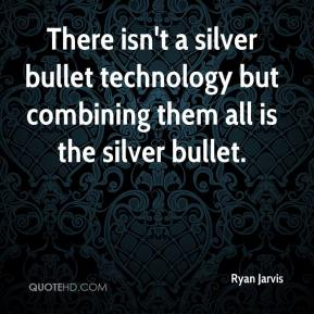Ryan Jarvis  - There isn't a silver bullet technology but combining them all is the silver bullet.
