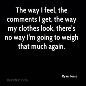 Ryan Pease  - The way I feel, the comments I get, the way my clothes look, there's no way I'm going to weigh that much again.