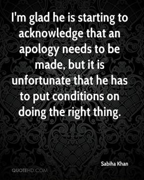 Sabiha Khan  - I'm glad he is starting to acknowledge that an apology needs to be made, but it is unfortunate that he has to put conditions on doing the right thing.
