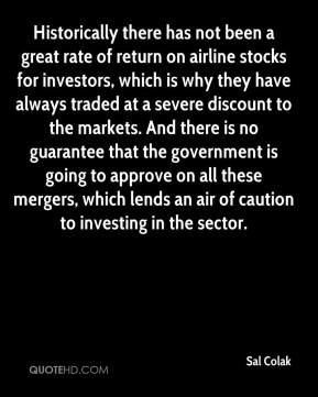Sal Colak  - Historically there has not been a great rate of return on airline stocks for investors, which is why they have always traded at a severe discount to the markets. And there is no guarantee that the government is going to approve on all these mergers, which lends an air of caution to investing in the sector.