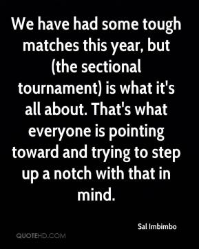 Sal Imbimbo  - We have had some tough matches this year, but (the sectional tournament) is what it's all about. That's what everyone is pointing toward and trying to step up a notch with that in mind.