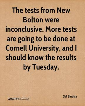 Sal Sinatra  - The tests from New Bolton were inconclusive. More tests are going to be done at Cornell University, and I should know the results by Tuesday.