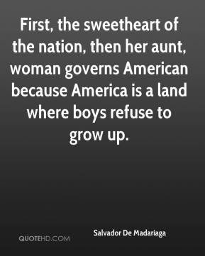 Salvador De Madariaga  - First, the sweetheart of the nation, then her aunt, woman governs American because America is a land where boys refuse to grow up.