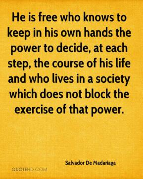 He is free who knows to keep in his own hands the power to decide, at each step, the course of his life and who lives in a society which does not block the exercise of that power.