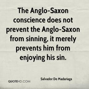 Salvador De Madariaga  - The Anglo-Saxon conscience does not prevent the Anglo-Saxon from sinning, it merely prevents him from enjoying his sin.