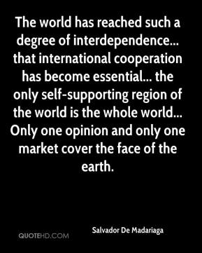 Salvador De Madariaga  - The world has reached such a degree of interdependence... that international cooperation has become essential... the only self-supporting region of the world is the whole world... Only one opinion and only one market cover the face of the earth.