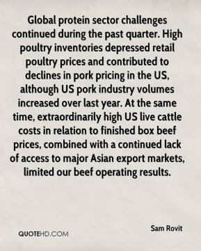 Sam Rovit  - Global protein sector challenges continued during the past quarter. High poultry inventories depressed retail poultry prices and contributed to declines in pork pricing in the US, although US pork industry volumes increased over last year. At the same time, extraordinarily high US live cattle costs in relation to finished box beef prices, combined with a continued lack of access to major Asian export markets, limited our beef operating results.