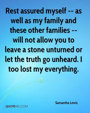 Samantha Lewis  - Rest assured myself -- as well as my family and these other families -- will not allow you to leave a stone unturned or let the truth go unheard. I too lost my everything.