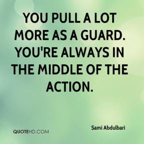 Sami Abdulbari  - You pull a lot more as a guard. You're always in the middle of the action.