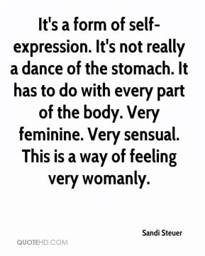 Sandi Steuer  - It's a form of self-expression. It's not really a dance of the stomach. It has to do with every part of the body. Very feminine. Very sensual. This is a way of feeling very womanly.