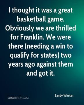 Sandy Whelan  - I thought it was a great basketball game. Obviously we are thrilled for Franklin. We were there (needing a win to qualify for states) two years ago against them and got it.