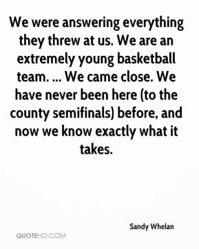 Sandy Whelan  - We were answering everything they threw at us. We are an extremely young basketball team. ... We came close. We have never been here (to the county semifinals) before, and now we know exactly what it takes.