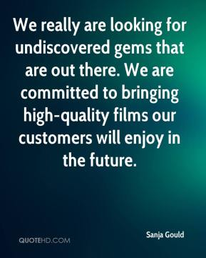 Sanja Gould  - We really are looking for undiscovered gems that are out there. We are committed to bringing high-quality films our customers will enjoy in the future.