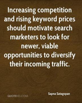 Sapna Satagopan  - Increasing competition and rising keyword prices should motivate search marketers to look for newer, viable opportunities to diversify their incoming traffic.