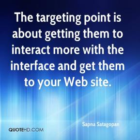 Sapna Satagopan  - The targeting point is about getting them to interact more with the interface and get them to your Web site.