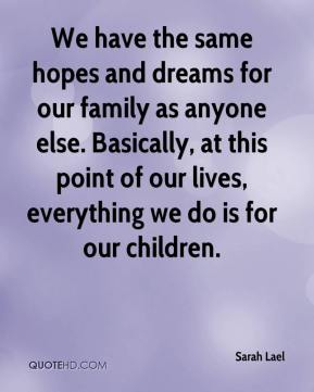 Sarah Lael  - We have the same hopes and dreams for our family as anyone else. Basically, at this point of our lives, everything we do is for our children.