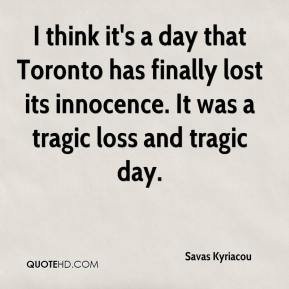 Savas Kyriacou  - I think it's a day that Toronto has finally lost its innocence. It was a tragic loss and tragic day.