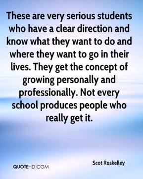These are very serious students who have a clear direction and know what they want to do and where they want to go in their lives. They get the concept of growing personally and professionally. Not every school produces people who really get it.