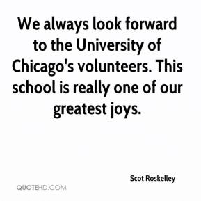 Scot Roskelley  - We always look forward to the University of Chicago's volunteers. This school is really one of our greatest joys.