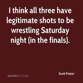 Scott Fetzer  - I think all three have legitimate shots to be wrestling Saturday night (in the finals).