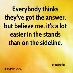 Scott Hatler  - Everybody thinks they've got the answer, but believe me, it's a lot easier in the stands than on the sideline.