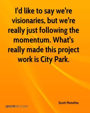Scott Menefee  - I'd like to say we're visionaries, but we're really just following the momentum. What's really made this project work is City Park.