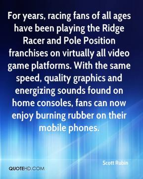Scott Rubin  - For years, racing fans of all ages have been playing the Ridge Racer and Pole Position franchises on virtually all video game platforms. With the same speed, quality graphics and energizing sounds found on home consoles, fans can now enjoy burning rubber on their mobile phones.