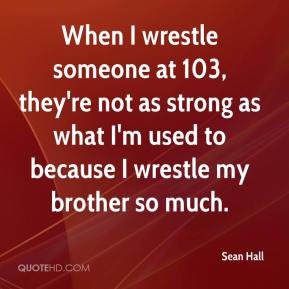 Sean Hall  - When I wrestle someone at 103, they're not as strong as what I'm used to because I wrestle my brother so much.