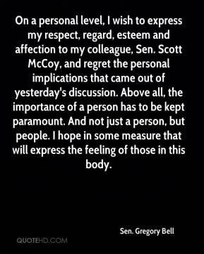 On a personal level, I wish to express my respect, regard, esteem and affection to my colleague, Sen. Scott McCoy, and regret the personal implications that came out of yesterday's discussion. Above all, the importance of a person has to be kept paramount. And not just a person, but people. I hope in some measure that will express the feeling of those in this body.