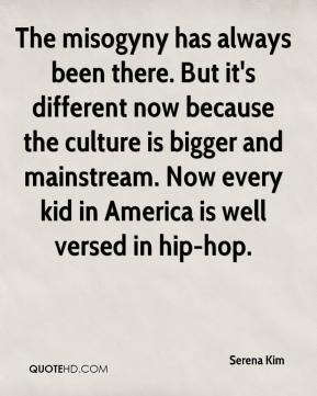 Serena Kim  - The misogyny has always been there. But it's different now because the culture is bigger and mainstream. Now every kid in America is well versed in hip-hop.
