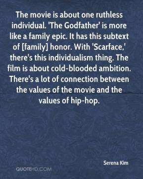 Serena Kim  - The movie is about one ruthless individual. 'The Godfather' is more like a family epic. It has this subtext of [family] honor. With 'Scarface,' there's this individualism thing. The film is about cold-blooded ambition. There's a lot of connection between the values of the movie and the values of hip-hop.