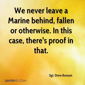 Sgt. Drew Benson  - We never leave a Marine behind, fallen or otherwise. In this case, there's proof in that.