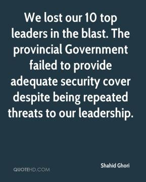 Shahid Ghori  - We lost our 10 top leaders in the blast. The provincial Government failed to provide adequate security cover despite being repeated threats to our leadership.