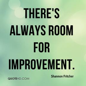 Shannon Fritcher  - There's always room for improvement.